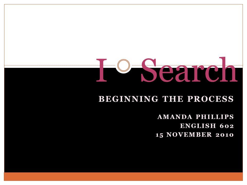 BEGINNING THE PROCESS AMANDA PHILLIPS ENGLISH 602 15 NOVEMBER 2010 I Search
