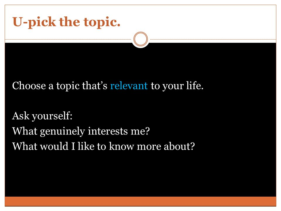 U-pick the topic. Choose a topic that's relevant to your life.