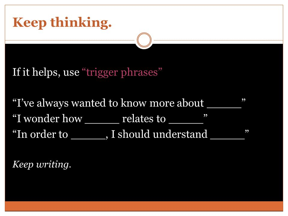 """Keep thinking. If it helps, use """"trigger phrases"""" """"I've always wanted to know more about _____"""" """"I wonder how _____ relates to _____"""" """"In order to ___"""