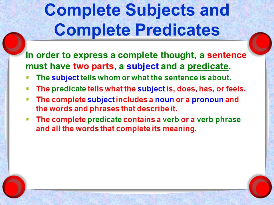 Complete Subjects and Complete Predicates In order to express a complete thought, a sentence must have two parts, a subject and a predicate.