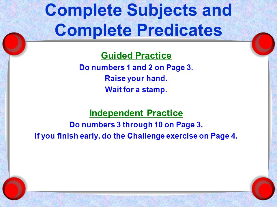 Complete Subjects and Complete Predicates Guided Practice Do numbers 1 and 2 on Page 3.