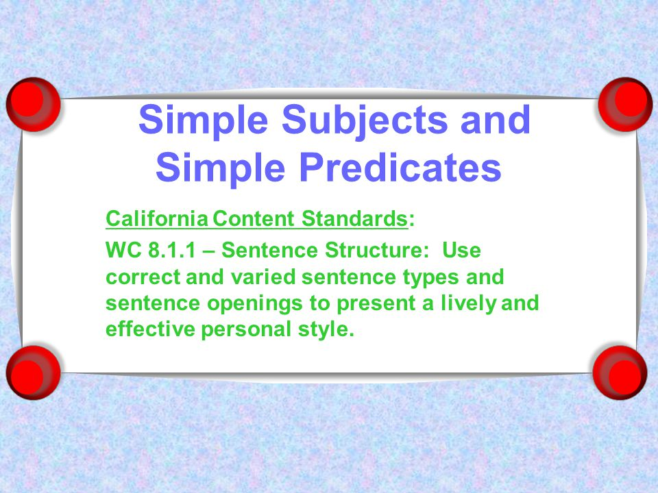 Simple Subjects and Simple Predicates California Content Standards: WC 8.1.1 – Sentence Structure: Use correct and varied sentence types and sentence openings to present a lively and effective personal style.