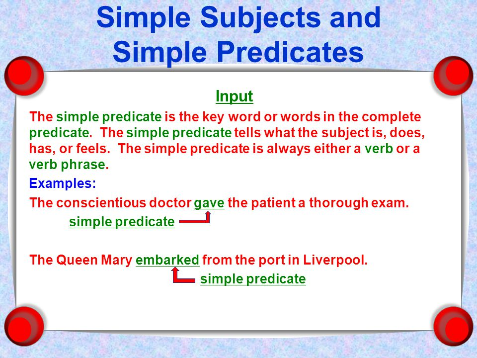 Simple Subjects and Simple Predicates Input The simple predicate is the key word or words in the complete predicate.