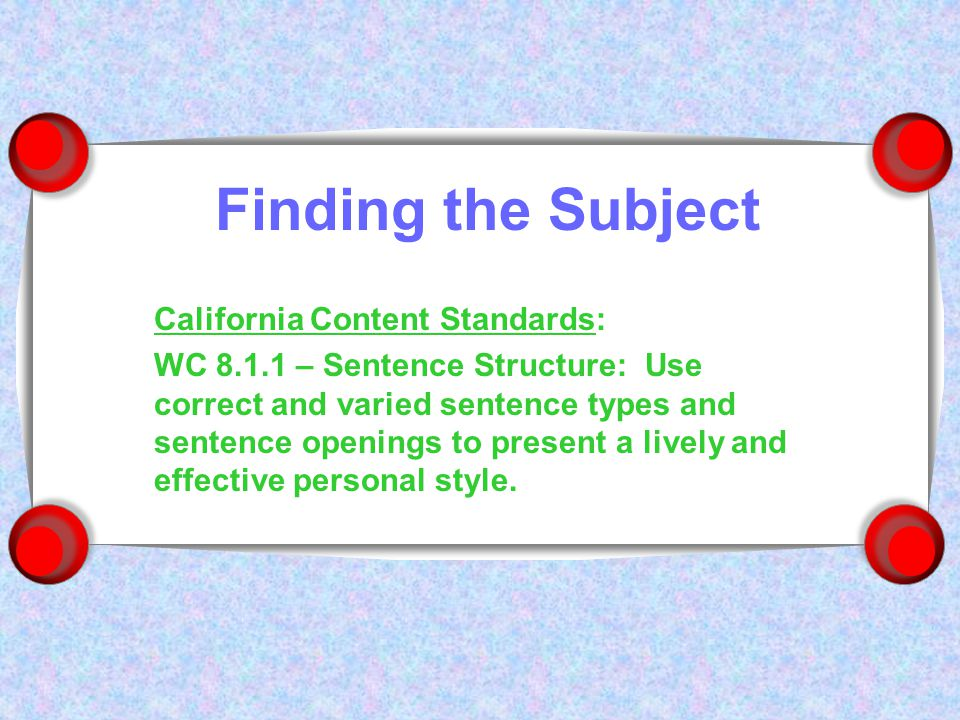 Finding the Subject California Content Standards: WC 8.1.1 – Sentence Structure: Use correct and varied sentence types and sentence openings to present a lively and effective personal style.