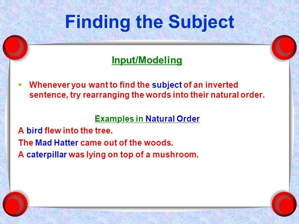 Finding the Subject Input/Modeling  Whenever you want to find the subject of an inverted sentence, try rearranging the words into their natural order.