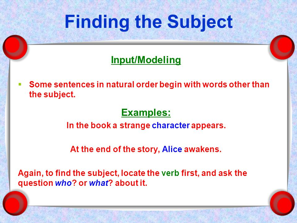 Finding the Subject Input/Modeling  Some sentences in natural order begin with words other than the subject.