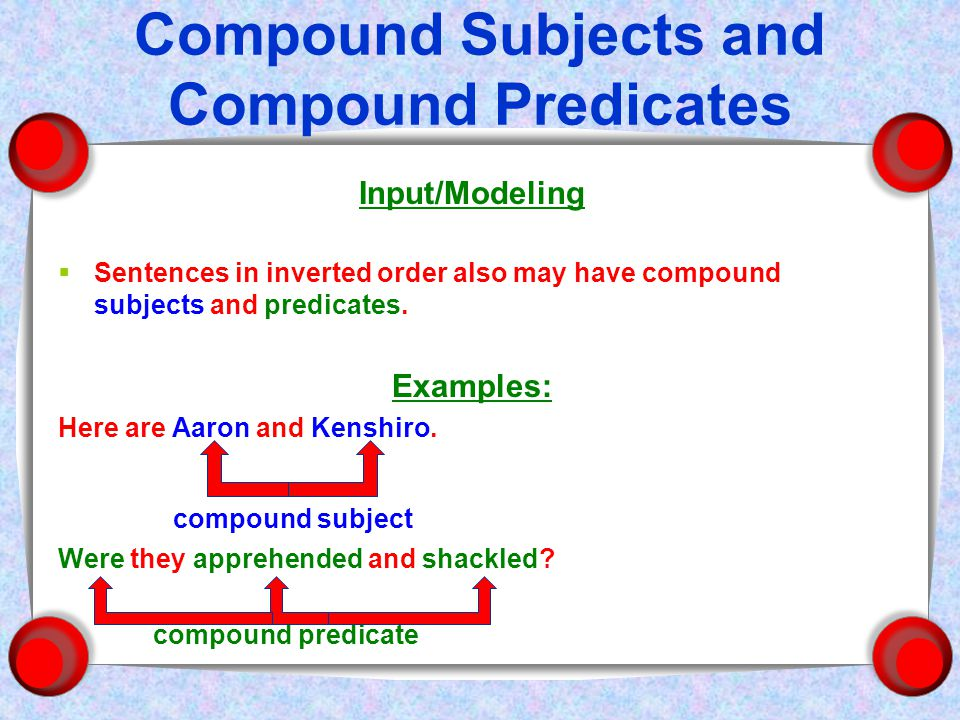 Compound Subjects and Compound Predicates Input/Modeling  Sentences in inverted order also may have compound subjects and predicates.