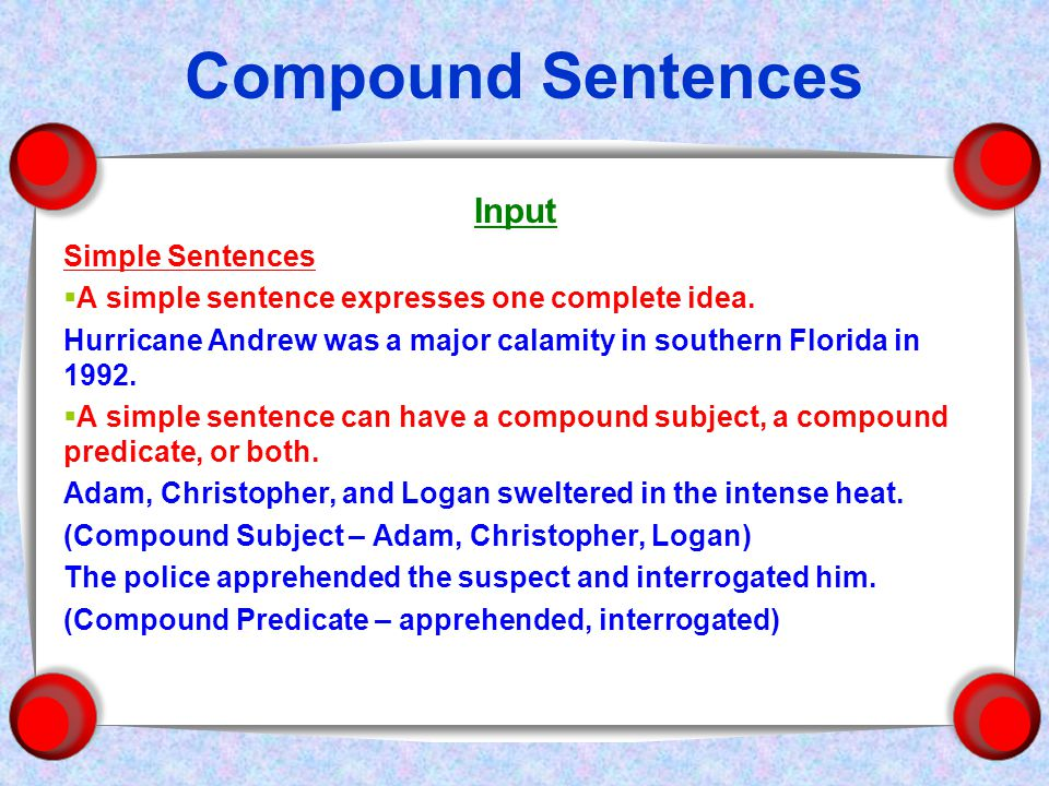 Compound Sentences Input Simple Sentences  A simple sentence expresses one complete idea.