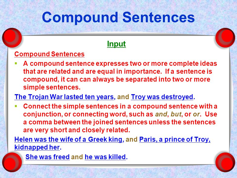 Compound Sentences Input Compound Sentences  A compound sentence expresses two or more complete ideas that are related and are equal in importance.