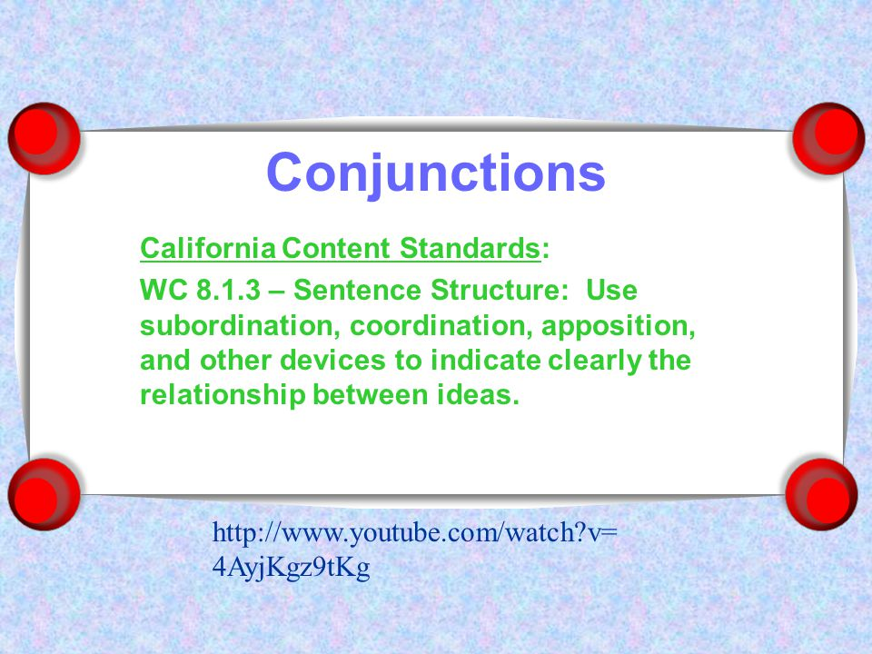 Conjunctions California Content Standards: WC 8.1.3 – Sentence Structure: Use subordination, coordination, apposition, and other devices to indicate clearly the relationship between ideas.