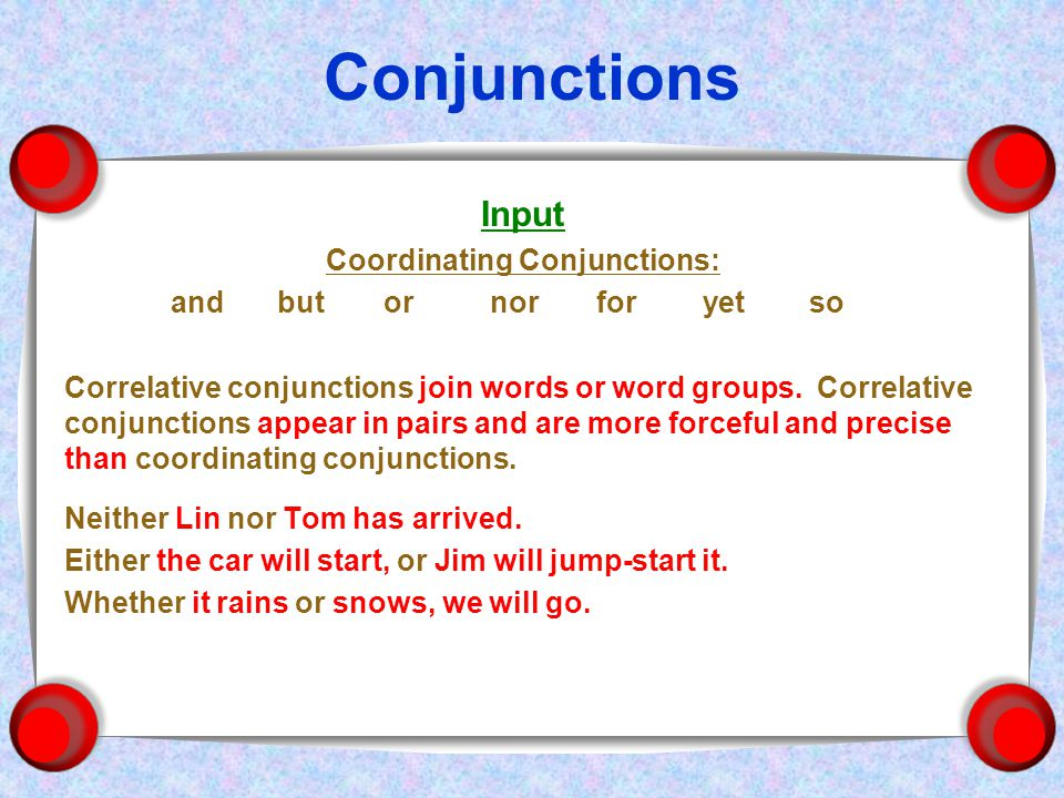 Conjunctions Input Coordinating Conjunctions: andbutornorforyetso Correlative conjunctions join words or word groups.