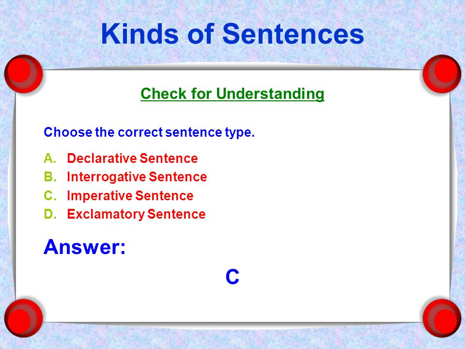 Kinds of Sentences Check for Understanding Choose the correct sentence type.