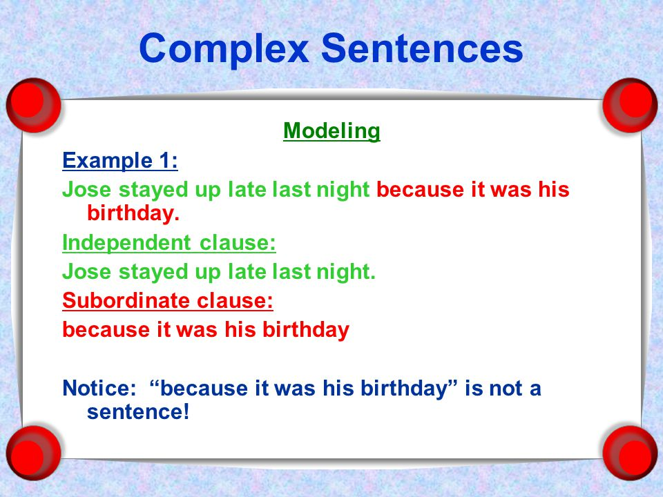 Complex Sentences Modeling Example 1: Jose stayed up late last night because it was his birthday.