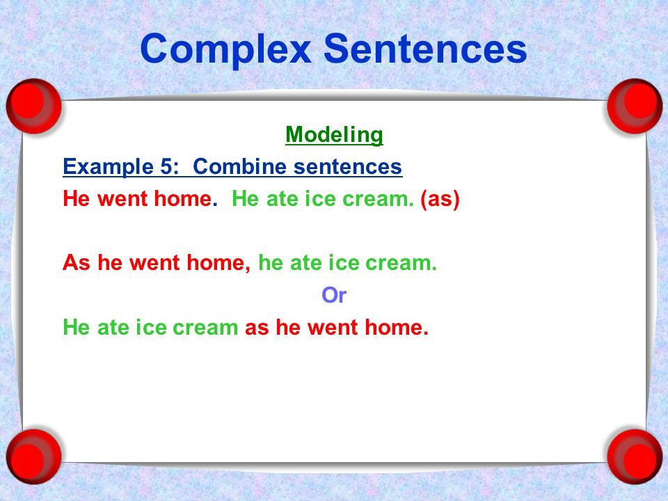 Complex Sentences Modeling Example 5: Combine sentences He went home.