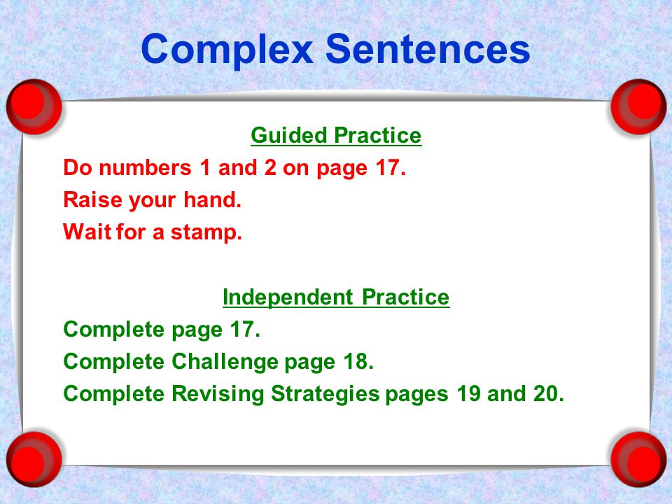 Complex Sentences Guided Practice Do numbers 1 and 2 on page 17.
