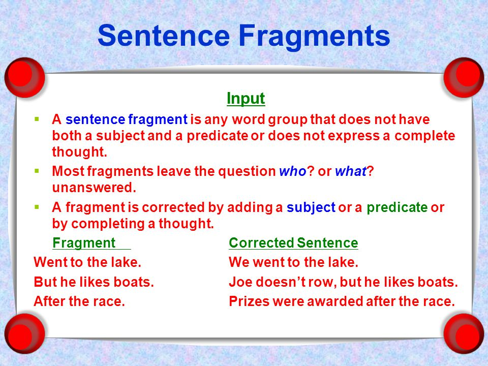 Sentence Fragments Input  A sentence fragment is any word group that does not have both a subject and a predicate or does not express a complete thought.