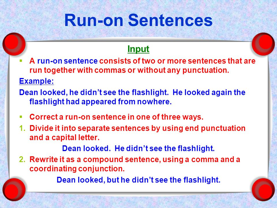 Run-on Sentences Input  A run-on sentence consists of two or more sentences that are run together with commas or without any punctuation.