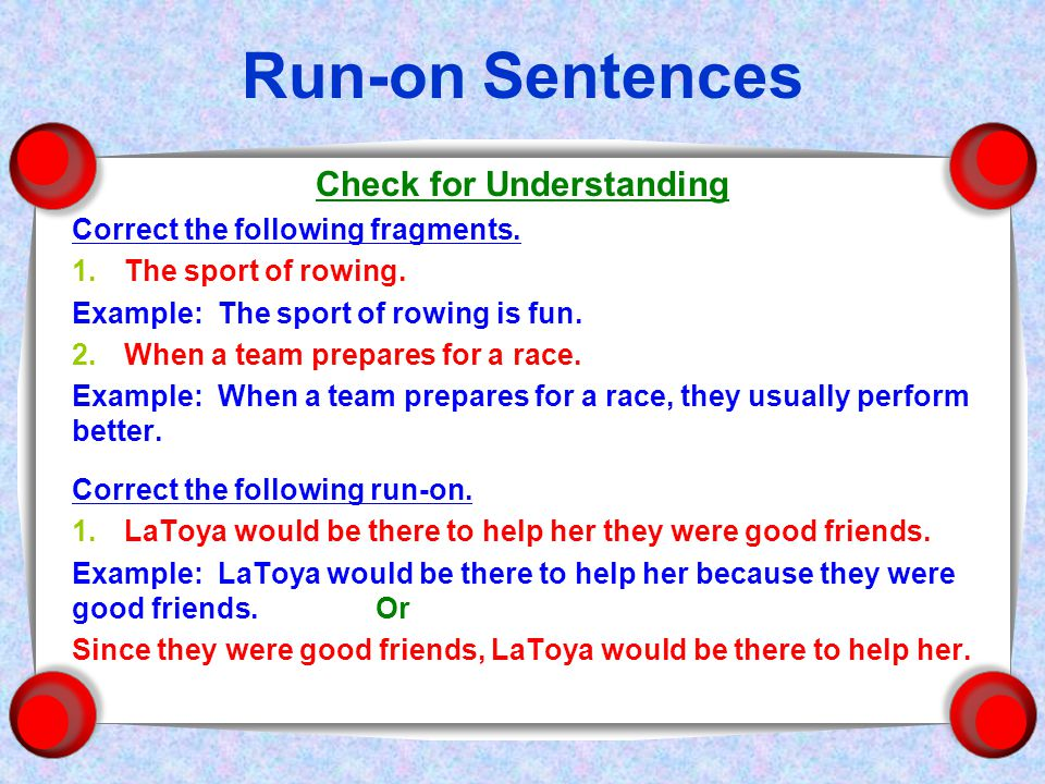 Run-on Sentences Check for Understanding Correct the following fragments.