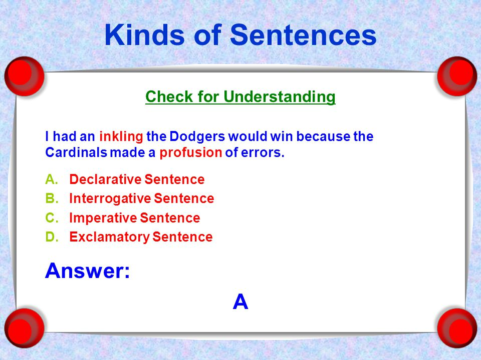 Kinds of Sentences Check for Understanding I had an inkling the Dodgers would win because the Cardinals made a profusion of errors.