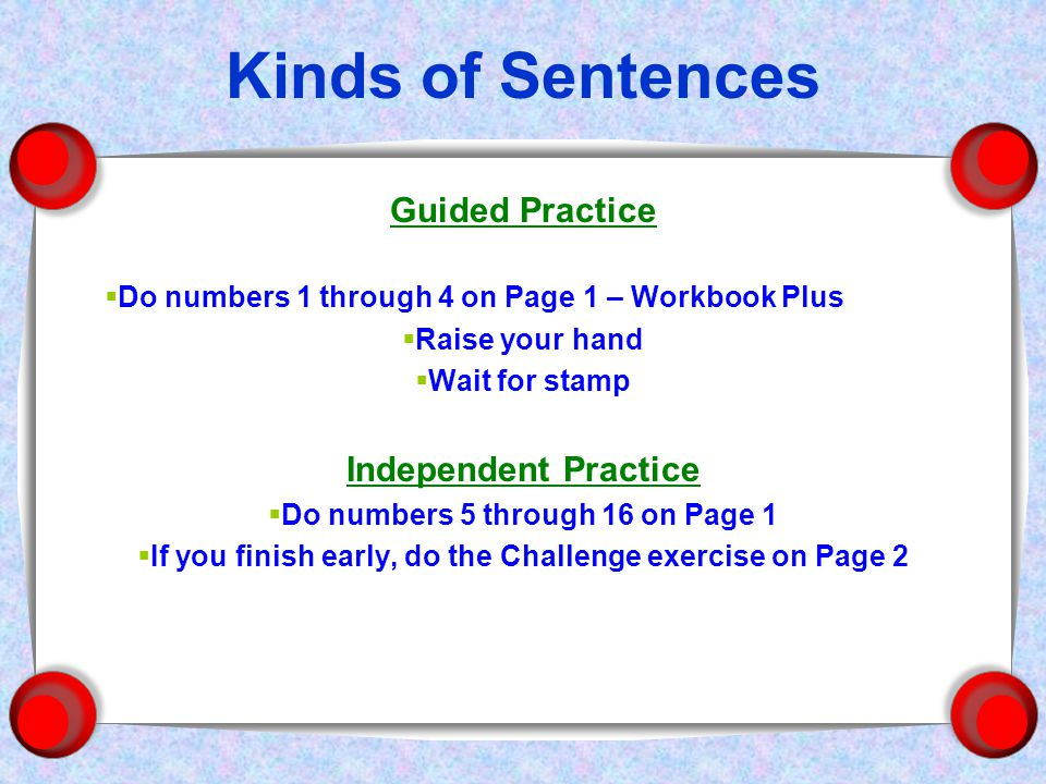 Kinds of Sentences Guided Practice  Do numbers 1 through 4 on Page 1 – Workbook Plus  Raise your hand  Wait for stamp Independent Practice  Do numbers 5 through 16 on Page 1  If you finish early, do the Challenge exercise on Page 2