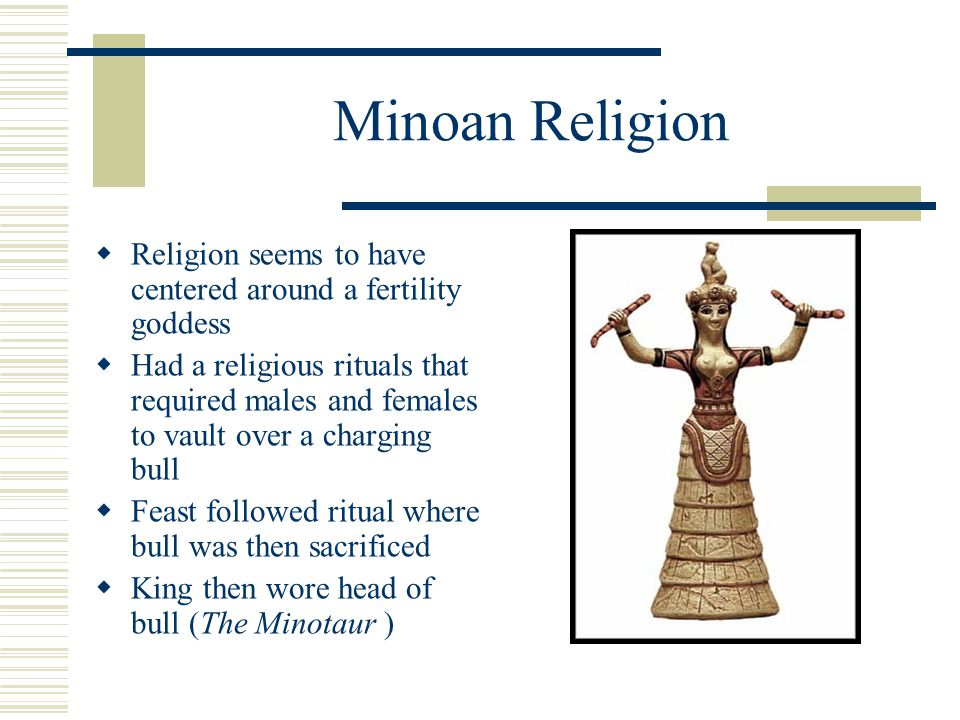 Minoan Religion  Religion seems to have centered around a fertility goddess  Had a religious rituals that required males and females to vault over a