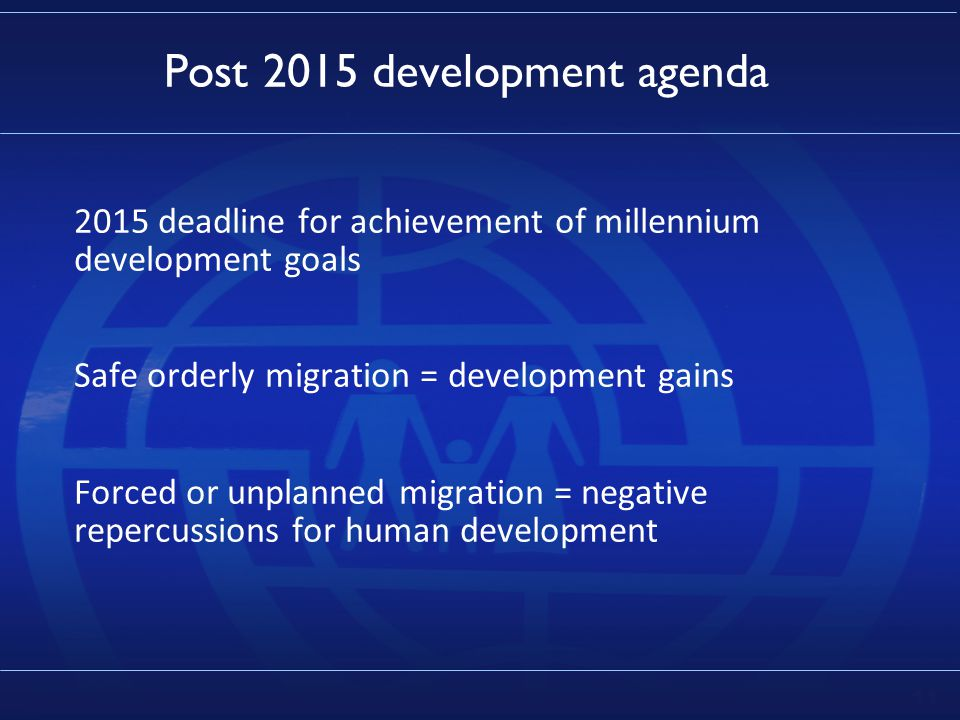 11 Post 2015 development agenda 2015 deadline for achievement of millennium development goals Safe orderly migration = development gains Forced or unplanned migration = negative repercussions for human development