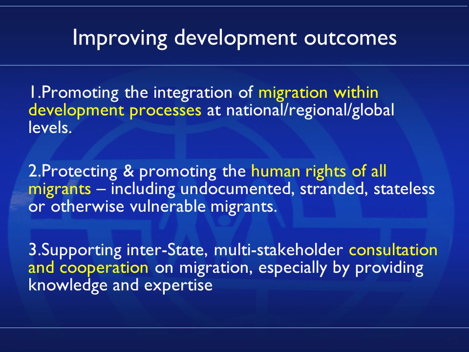 13 Improving development outcomes 1.Promoting the integration of migration within development processes at national/regional/global levels.