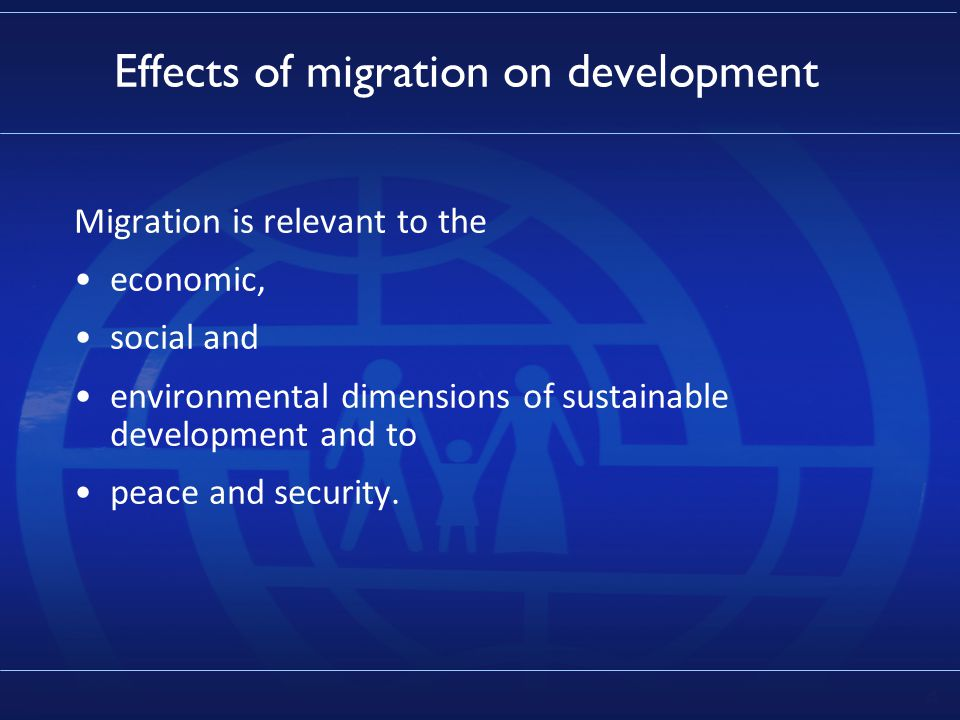 4 Effects of migration on development Migration is relevant to the economic, social and environmental dimensions of sustainable development and to peace and security.