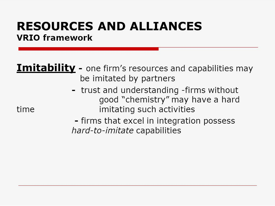 RESOURCES AND ALLIANCES VRIO framework Imitability - one firm's resources and capabilities may be imitated by partners - trust and understanding -firms without good chemistry may have a hard time imitating such activities - firms that excel in integration possess hard-to-imitate capabilities