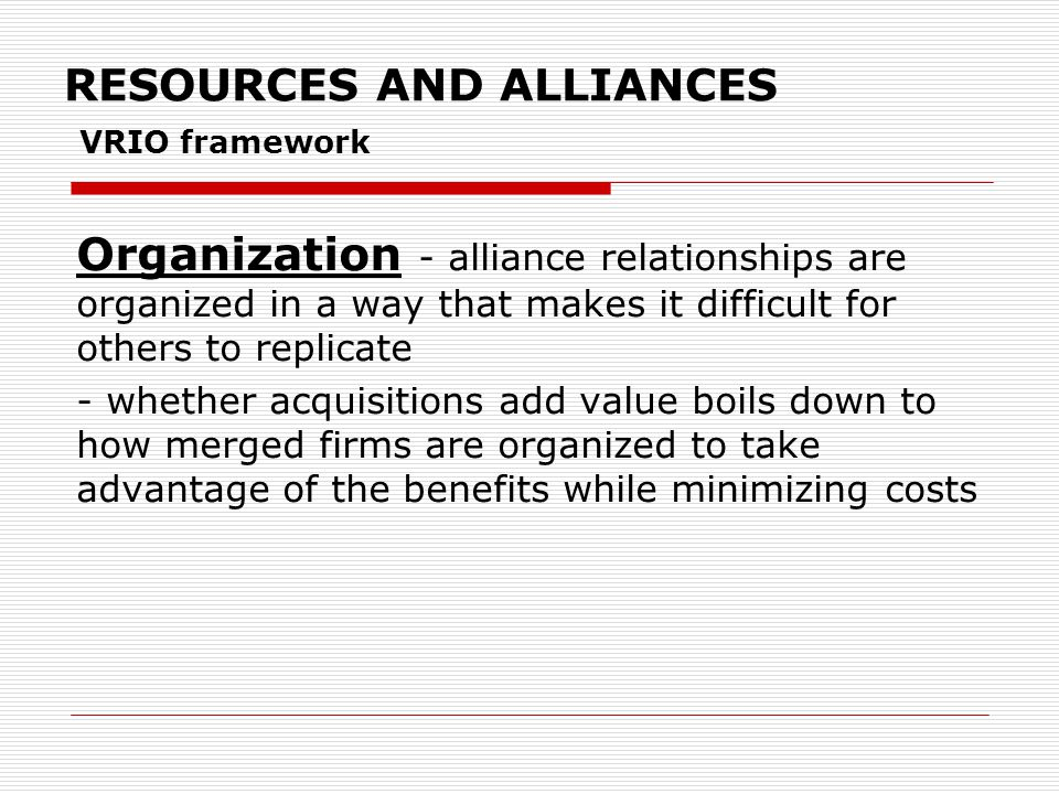 RESOURCES AND ALLIANCES VRIO framework Organization - alliance relationships are organized in a way that makes it difficult for others to replicate - whether acquisitions add value boils down to how merged firms are organized to take advantage of the benefits while minimizing costs