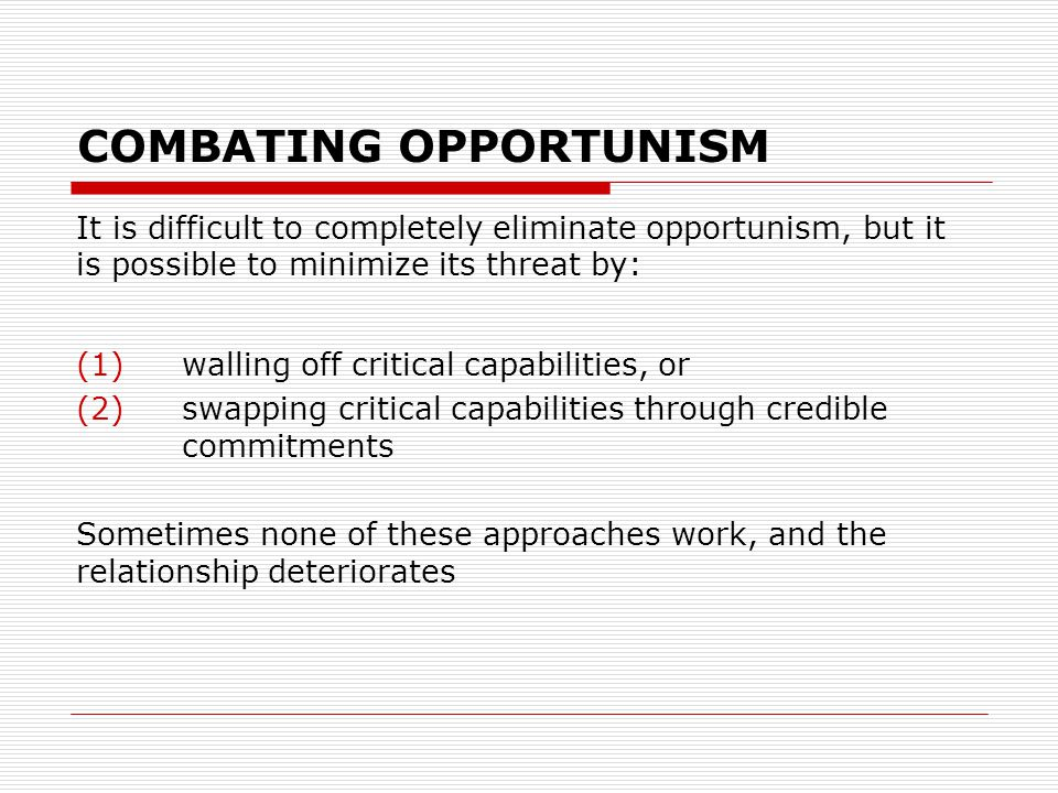 COMBATING OPPORTUNISM It is difficult to completely eliminate opportunism, but it is possible to minimize its threat by: (1) walling off critical capabilities, or (2) swapping critical capabilities through credible commitments Sometimes none of these approaches work, and the relationship deteriorates
