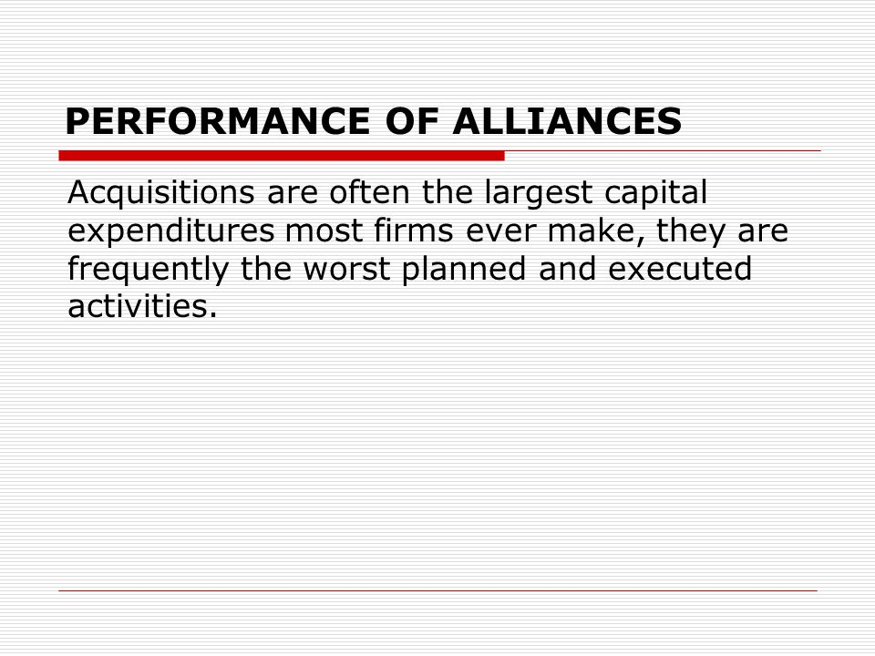 PERFORMANCE OF ALLIANCES Acquisitions are often the largest capital expenditures most firms ever make, they are frequently the worst planned and executed activities.