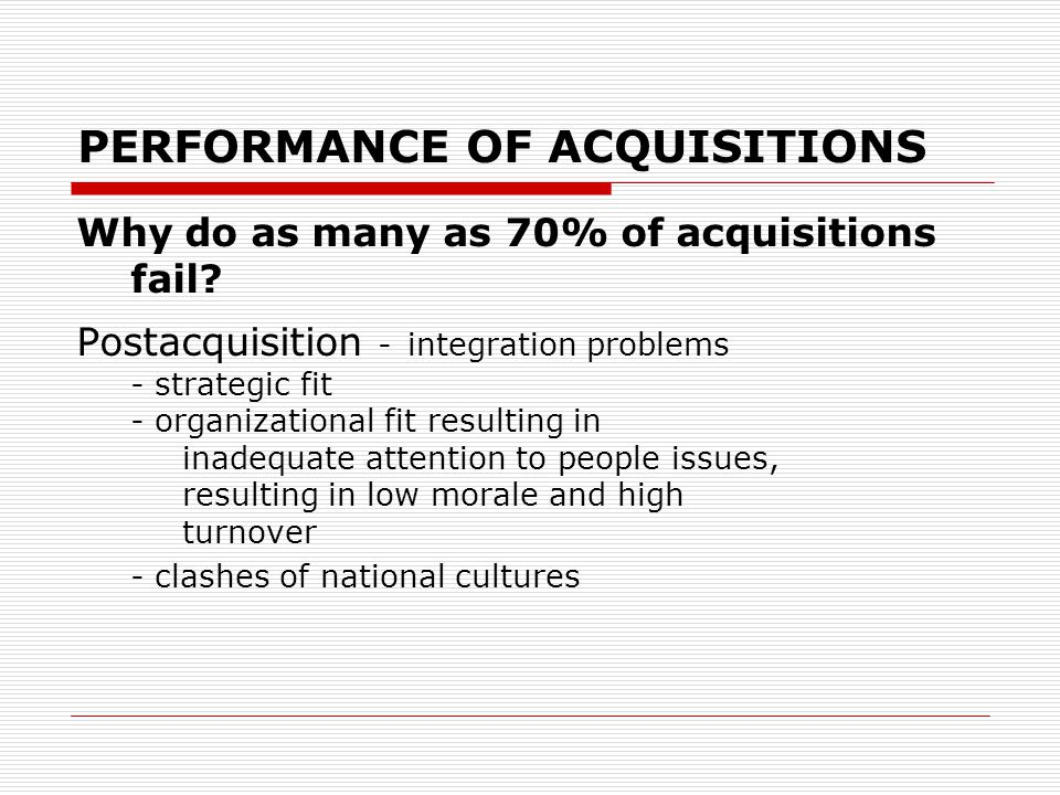 PERFORMANCE OF ACQUISITIONS Why do as many as 70% of acquisitions fail.