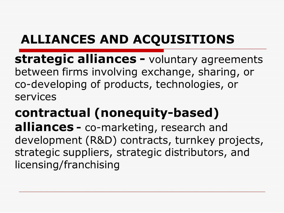 ALLIANCES AND ACQUISITIONS strategic alliances - voluntary agreements between firms involving exchange, sharing, or co-developing of products, technologies, or services contractual (nonequity-based) alliances - co-marketing, research and development (R&D) contracts, turnkey projects, strategic suppliers, strategic distributors, and licensing/franchising
