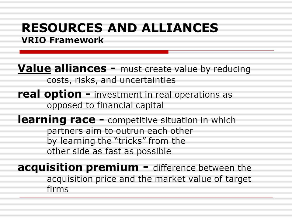 RESOURCES AND ALLIANCES VRIO Framework Rarity - ability to successfully manage interfirm relationships—often called relational (or collaborative) capabilities— may be rare relational (or collaborative) capabilities relationships that occur within an organization firms must have unique skills to execute strategy