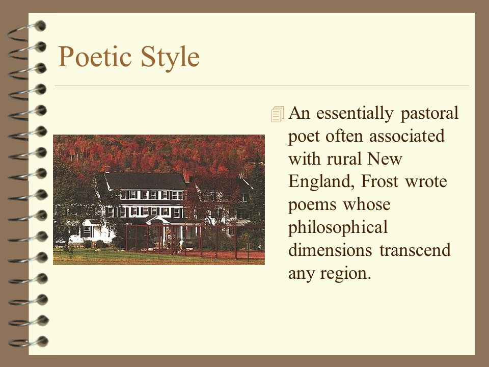 Poetic Style 4 An essentially pastoral poet often associated with rural New England, Frost wrote poems whose philosophical dimensions transcend any re