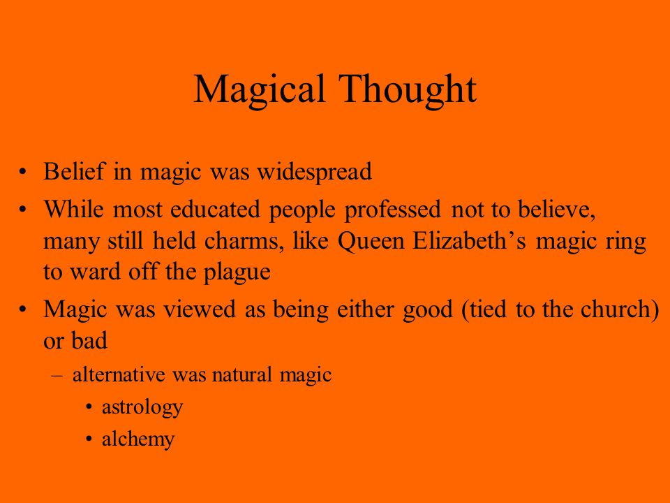 Magical Thought Belief in magic was widespread While most educated people professed not to believe, many still held charms, like Queen Elizabeth's magic ring to ward off the plague Magic was viewed as being either good (tied to the church) or bad –alternative was natural magic astrology alchemy