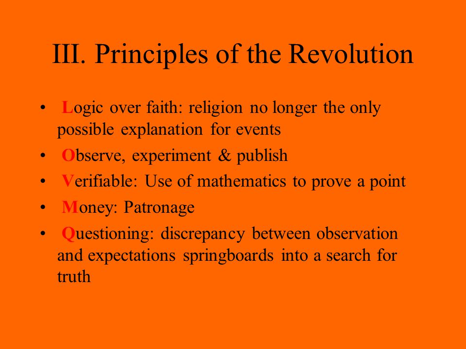 III. Principles of the Revolution Logic over faith: religion no longer the only possible explanation for events Observe, experiment & publish Verifiab