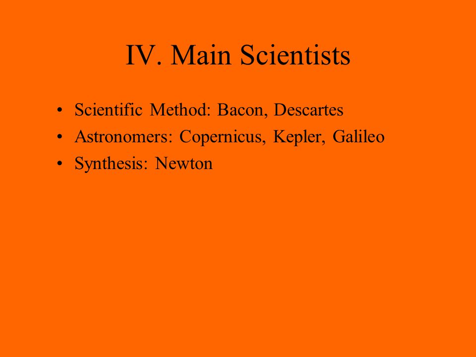 IV. Main Scientists Scientific Method: Bacon, Descartes Astronomers: Copernicus, Kepler, Galileo Synthesis: Newton