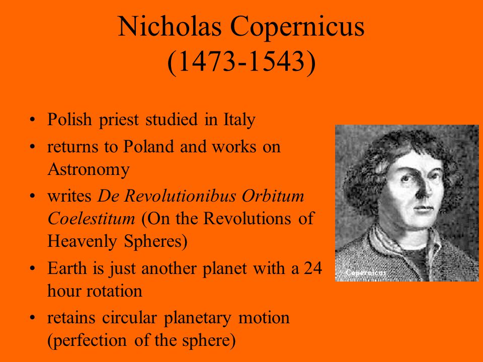 Nicholas Copernicus (1473-1543) Polish priest studied in Italy returns to Poland and works on Astronomy writes De Revolutionibus Orbitum Coelestitum (On the Revolutions of Heavenly Spheres) Earth is just another planet with a 24 hour rotation retains circular planetary motion (perfection of the sphere)