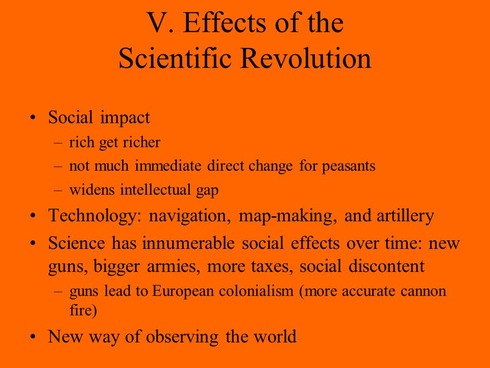 V. Effects of the Scientific Revolution Social impact –rich get richer –not much immediate direct change for peasants –widens intellectual gap Technol