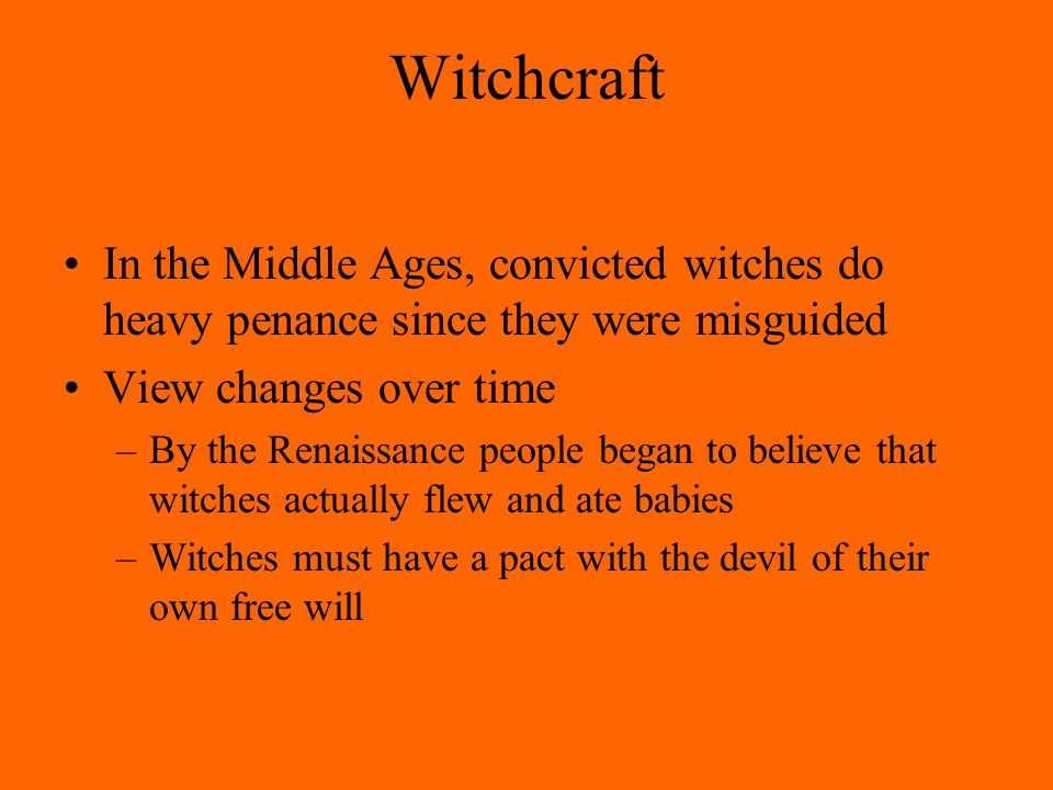 Witchcraft In the Middle Ages, convicted witches do heavy penance since they were misguided View changes over time –By the Renaissance people began to believe that witches actually flew and ate babies –Witches must have a pact with the devil of their own free will