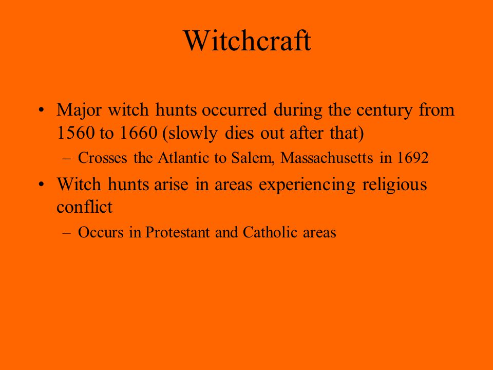Witchcraft Major witch hunts occurred during the century from 1560 to 1660 (slowly dies out after that) –Crosses the Atlantic to Salem, Massachusetts in 1692 Witch hunts arise in areas experiencing religious conflict –Occurs in Protestant and Catholic areas
