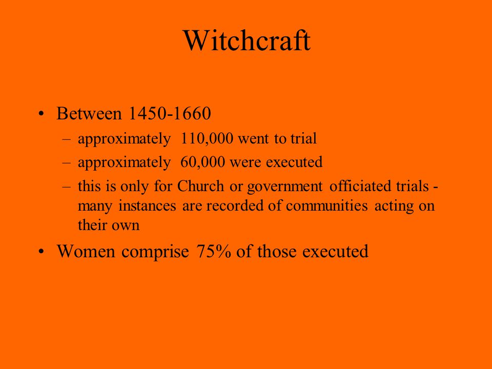 Witchcraft Between 1450-1660 –approximately 110,000 went to trial –approximately 60,000 were executed –this is only for Church or government officiated trials - many instances are recorded of communities acting on their own Women comprise 75% of those executed