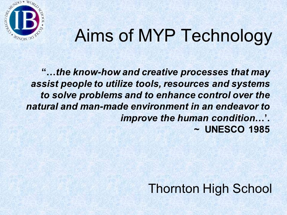 Aims of MYP Technology Thornton High School …the know-how and creative processes that may assist people to utilize tools, resources and systems to solve problems and to enhance control over the natural and man-made environment in an endeavor to improve the human condition…'.