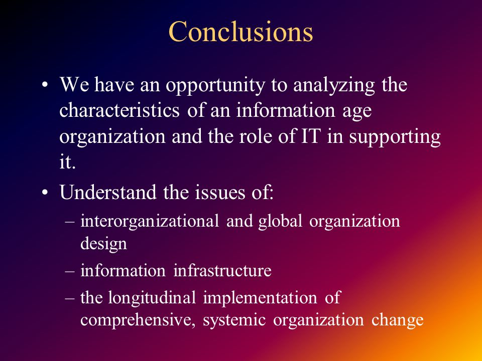 Conclusions We have an opportunity to analyzing the characteristics of an information age organization and the role of IT in supporting it. Understand