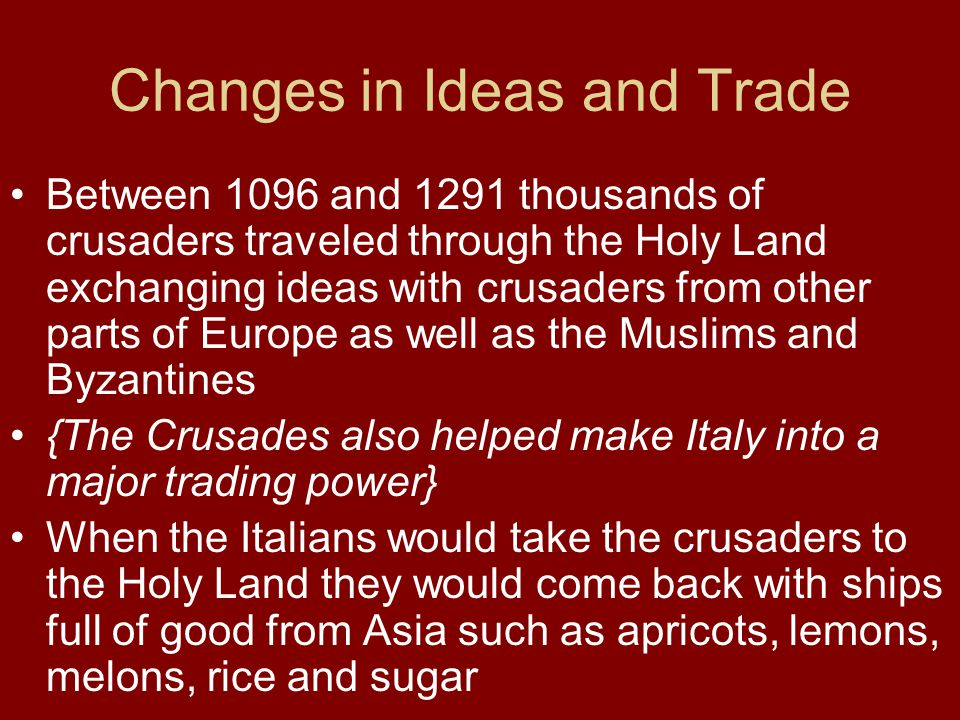 Changes in Ideas and Trade Between 1096 and 1291 thousands of crusaders traveled through the Holy Land exchanging ideas with crusaders from other part