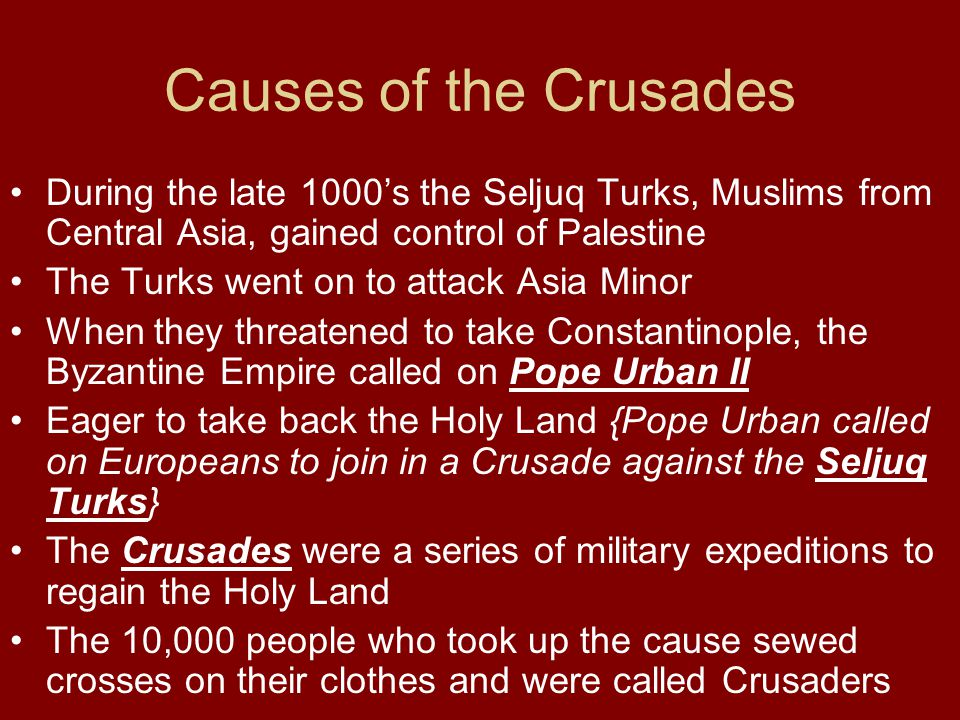Causes of the Crusades During the late 1000's the Seljuq Turks, Muslims from Central Asia, gained control of Palestine The Turks went on to attack Asi
