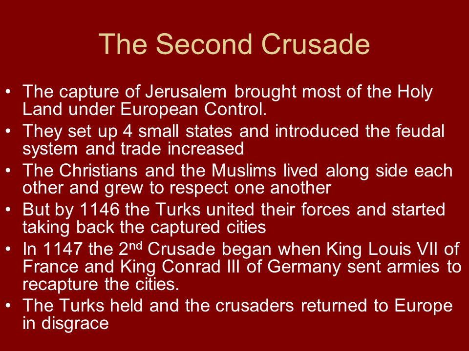 The Second Crusade The capture of Jerusalem brought most of the Holy Land under European Control. They set up 4 small states and introduced the feudal