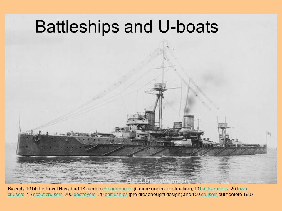 Battleships and U-boats By early 1914 the Royal Navy had 18 modern dreadnoughts (6 more under construction), 10 battlecruisers, 20 town cruisers, 15 s
